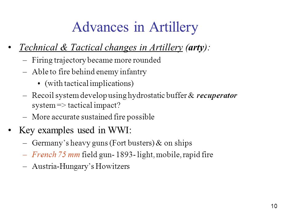 10 Advances in Artillery Technical & Tactical changes in Artillery (arty): –Firing trajectory became more rounded –Able to fire behind enemy infantry (with tactical implications) –Recoil system develop using hydrostatic buffer & recuperator system => tactical impact.