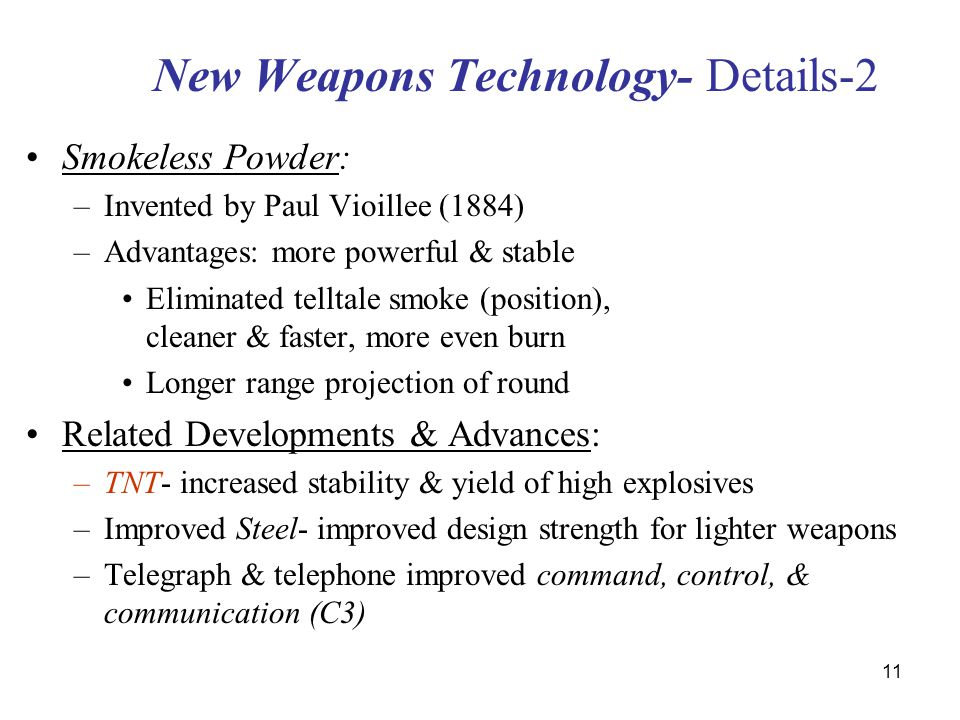 11 New Weapons Technology- Details-2 Smokeless Powder: –Invented by Paul Vioillee (1884) –Advantages: more powerful & stable Eliminated telltale smoke (position), cleaner & faster, more even burn Longer range projection of round Related Developments & Advances: –TNT- increased stability & yield of high explosives –Improved Steel- improved design strength for lighter weapons –Telegraph & telephone improved command, control, & communication (C3)