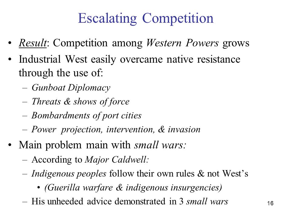 16 Escalating Competition Result: Competition among Western Powers grows Industrial West easily overcame native resistance through the use of: –Gunboat Diplomacy –Threats & shows of force –Bombardments of port cities –Power projection, intervention, & invasion Main problem main with small wars: –According to Major Caldwell: –Indigenous peoples follow their own rules & not West's (Guerilla warfare & indigenous insurgencies) –His unheeded advice demonstrated in 3 small wars