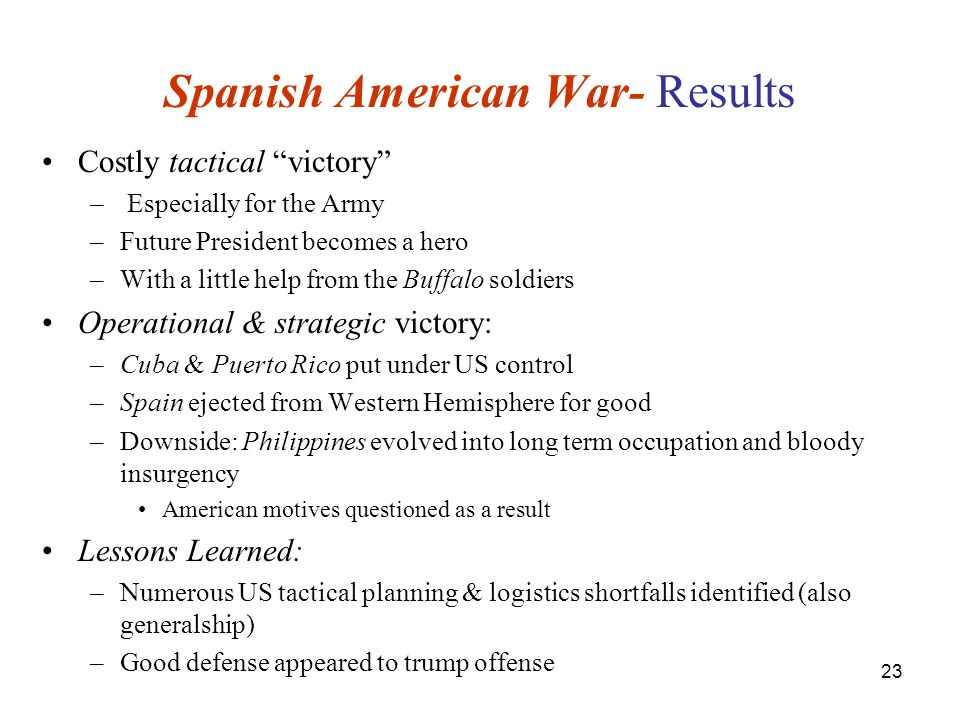 23 Spanish American War- Results Costly tactical victory – Especially for the Army –Future President becomes a hero –With a little help from the Buffalo soldiers Operational & strategic victory: –Cuba & Puerto Rico put under US control –Spain ejected from Western Hemisphere for good –Downside: Philippines evolved into long term occupation and bloody insurgency American motives questioned as a result Lessons Learned: –Numerous US tactical planning & logistics shortfalls identified (also generalship) –Good defense appeared to trump offense