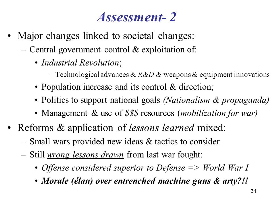 31 Assessment- 2 Major changes linked to societal changes: –Central government control & exploitation of: Industrial Revolution; –Technological advances & R&D & weapons & equipment innovations Population increase and its control & direction; Politics to support national goals (Nationalism & propaganda) Management & use of $$$ resources (mobilization for war) Reforms & application of lessons learned mixed: –Small wars provided new ideas & tactics to consider –Still wrong lessons drawn from last war fought: Offense considered superior to Defense => World War I Morale (élan) over entrenched machine guns & arty !!