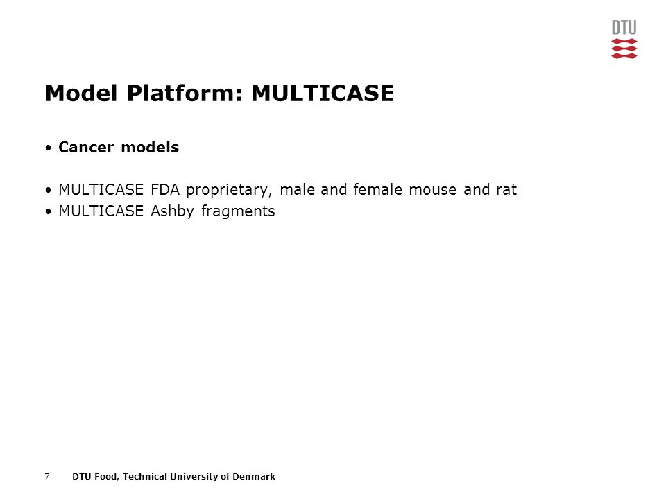 7DTU Food, Technical University of Denmark Model Platform: MULTICASE Cancer models MULTICASE FDA proprietary, male and female mouse and rat MULTICASE Ashby fragments