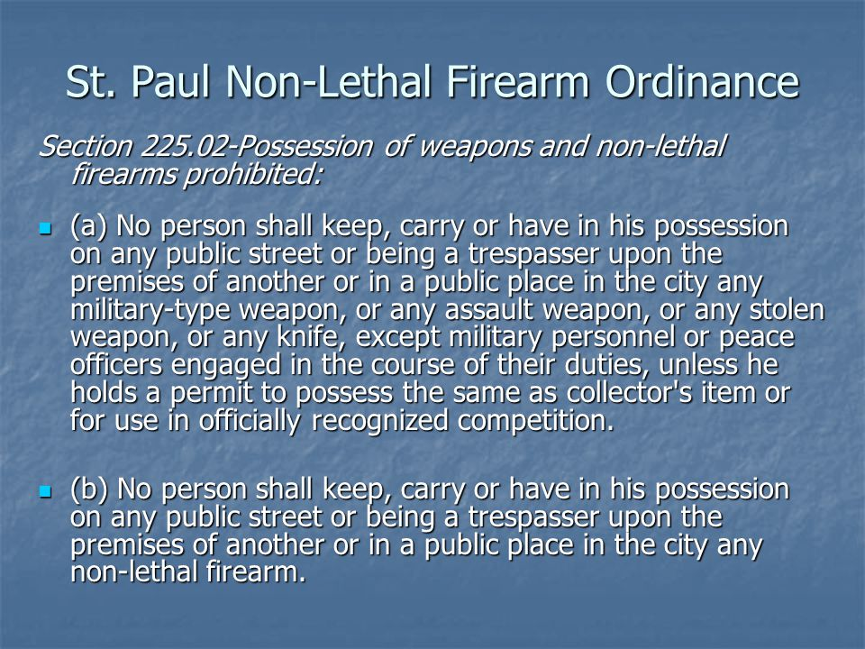 St. Paul Non-Lethal Firearm Ordinance Section 225.02-Possession of weapons and non-lethal firearms prohibited: (a) No person shall keep, carry or have