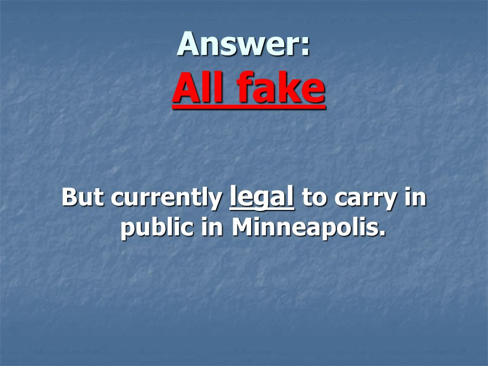Answer: All fake But currently legal to carry in public in Minneapolis.