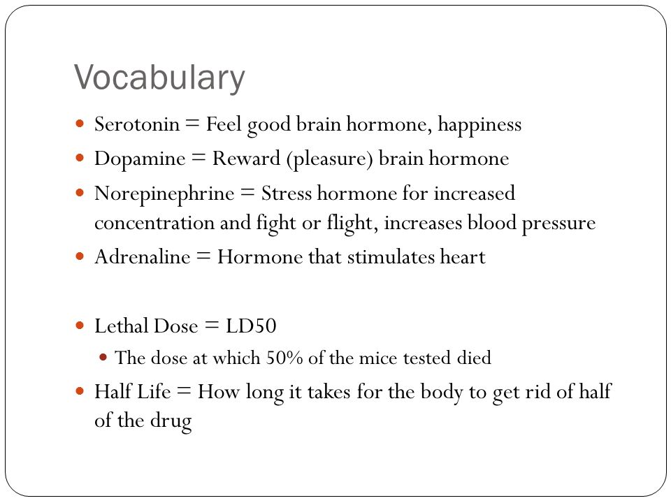 Vocabulary Serotonin = Feel good brain hormone, happiness Dopamine = Reward (pleasure) brain hormone Norepinephrine = Stress hormone for increased con