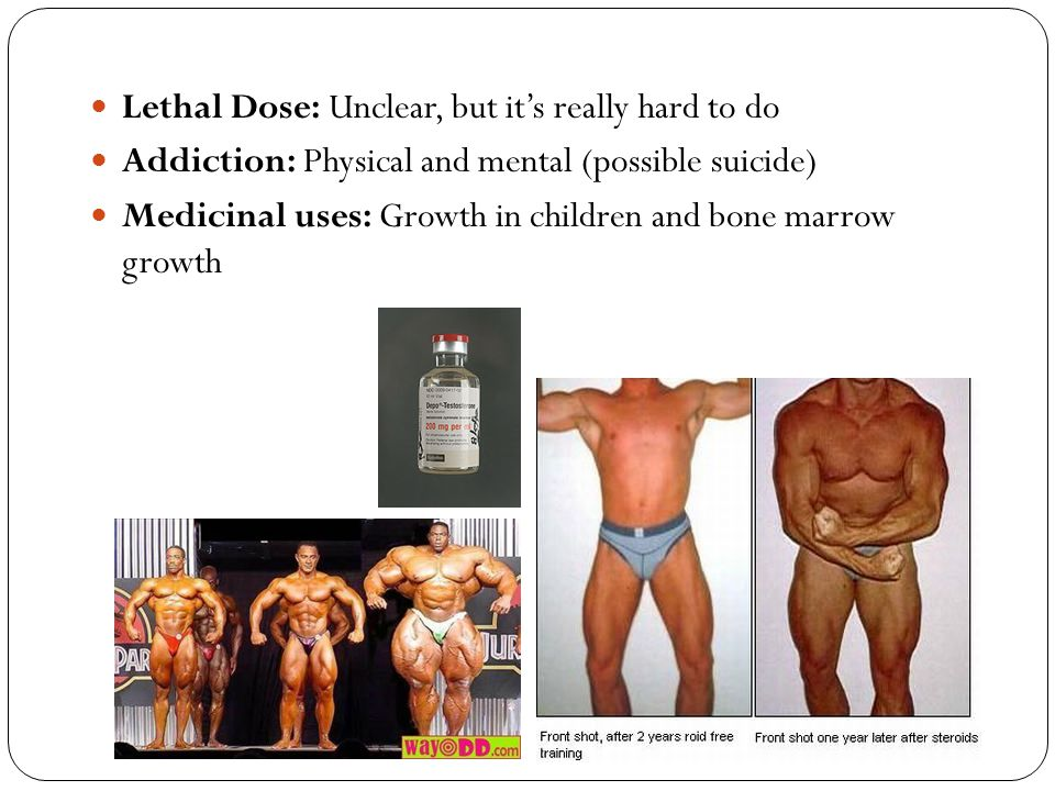 Lethal Dose: Unclear, but it's really hard to do Addiction: Physical and mental (possible suicide) Medicinal uses: Growth in children and bone marrow