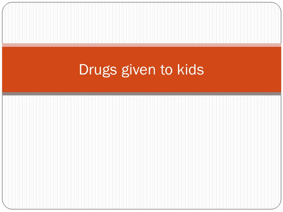 Drugs given to kids