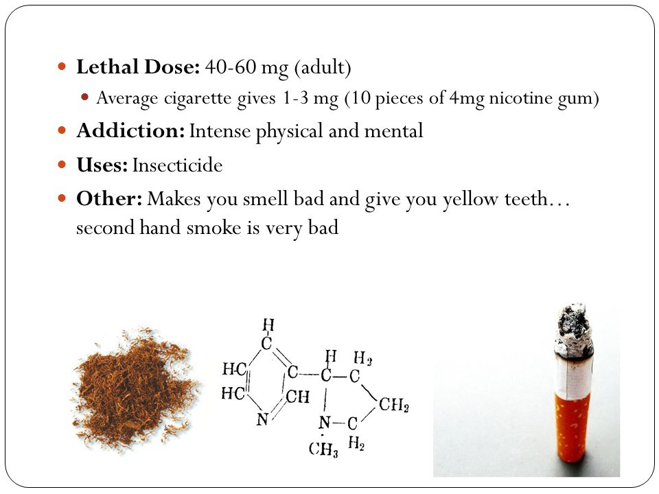 Lethal Dose: 40-60 mg (adult) Average cigarette gives 1-3 mg (10 pieces of 4mg nicotine gum) Addiction: Intense physical and mental Uses: Insecticide