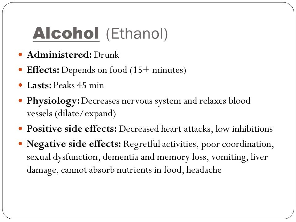Alcohol (Ethanol) Administered: Drunk Effects: Depends on food (15+ minutes) Lasts: Peaks 45 min Physiology: Decreases nervous system and relaxes bloo