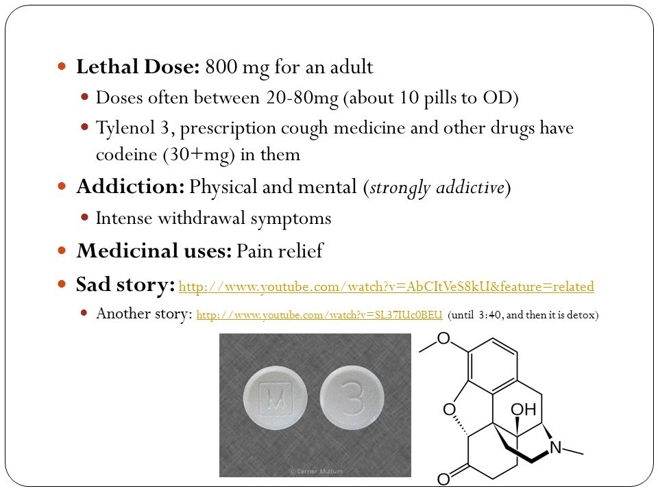 Lethal Dose: 800 mg for an adult Doses often between 20-80mg (about 10 pills to OD) Tylenol 3, prescription cough medicine and other drugs have codein