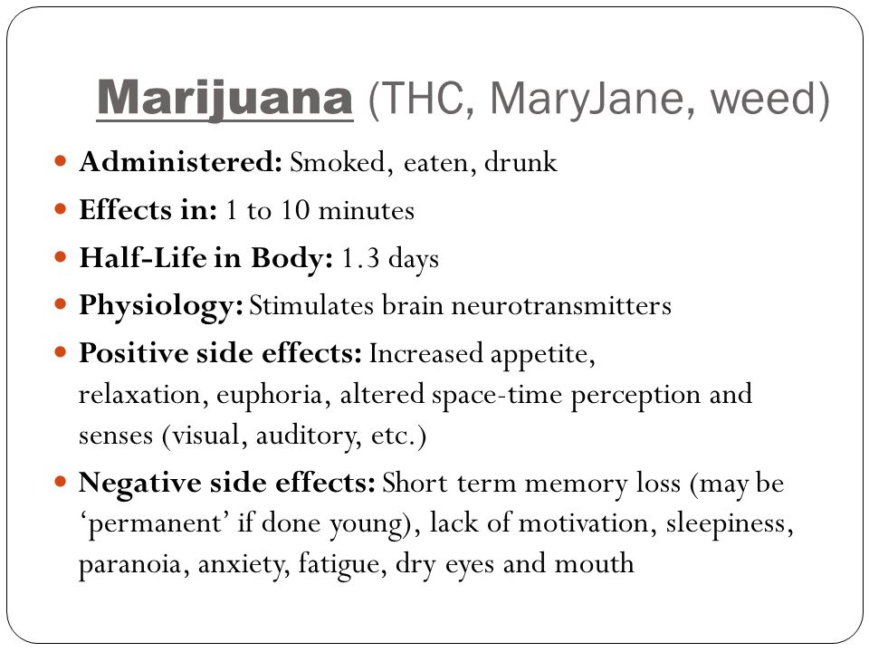 Marijuana (THC, MaryJane, weed) Administered: Smoked, eaten, drunk Effects in: 1 to 10 minutes Half-Life in Body: 1.3 days Physiology: Stimulates brai