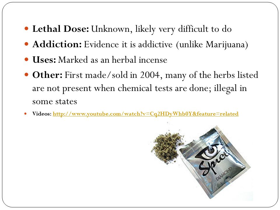 Lethal Dose: Unknown, likely very difficult to do Addiction: Evidence it is addictive (unlike Marijuana) Uses: Marked as an herbal incense Other: Firs