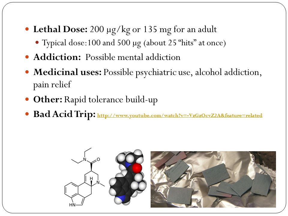 """Lethal Dose: 200 µg/kg or 135 mg for an adult Typical dose:100 and 500 µg (about 25 """"hits"""" at once) Addiction: Possible mental addiction Medicinal use"""