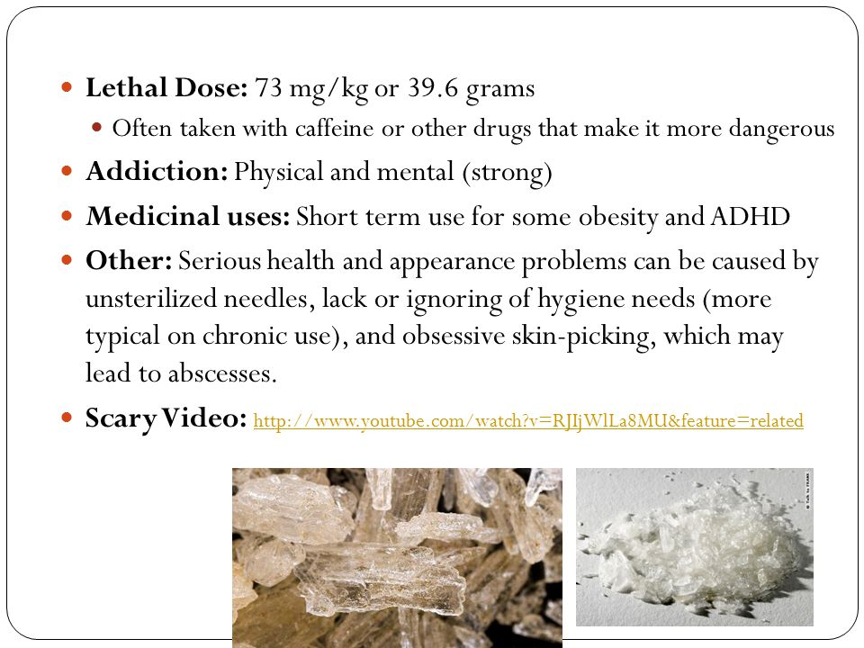 Lethal Dose: 73 mg/kg or 39.6 grams Often taken with caffeine or other drugs that make it more dangerous Addiction: Physical and mental (strong) Medic