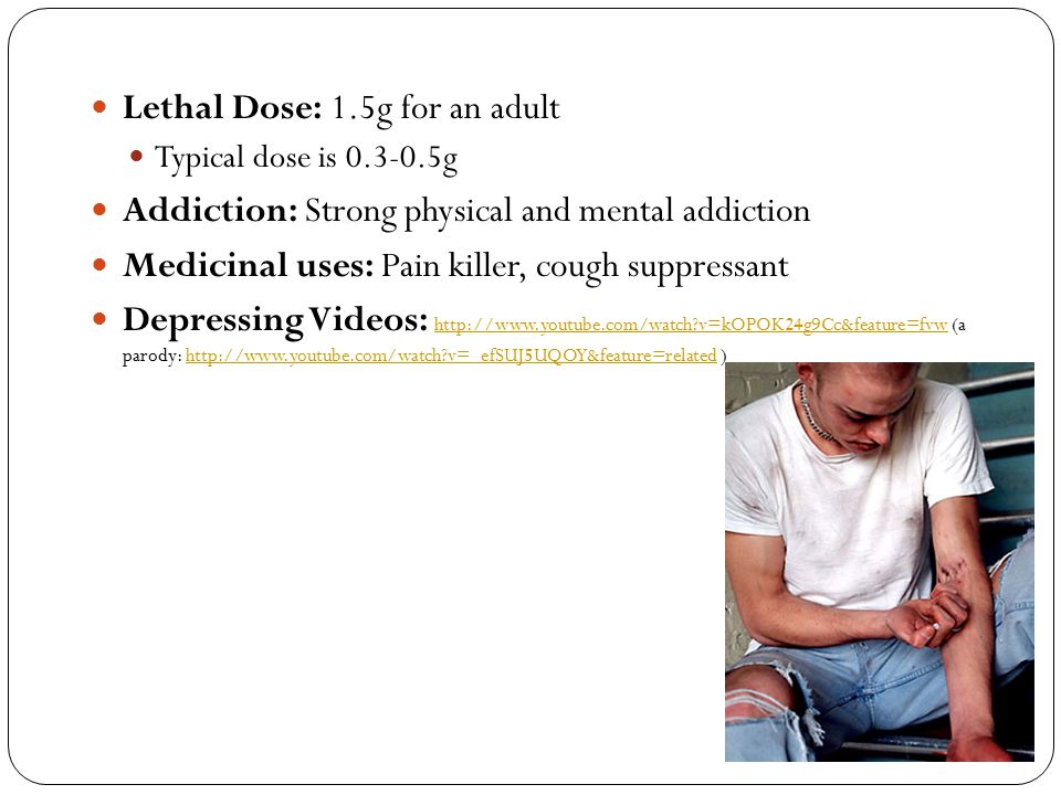 Lethal Dose: 1.5g for an adult Typical dose is 0.3-0.5g Addiction: Strong physical and mental addiction Medicinal uses: Pain killer, cough suppressant