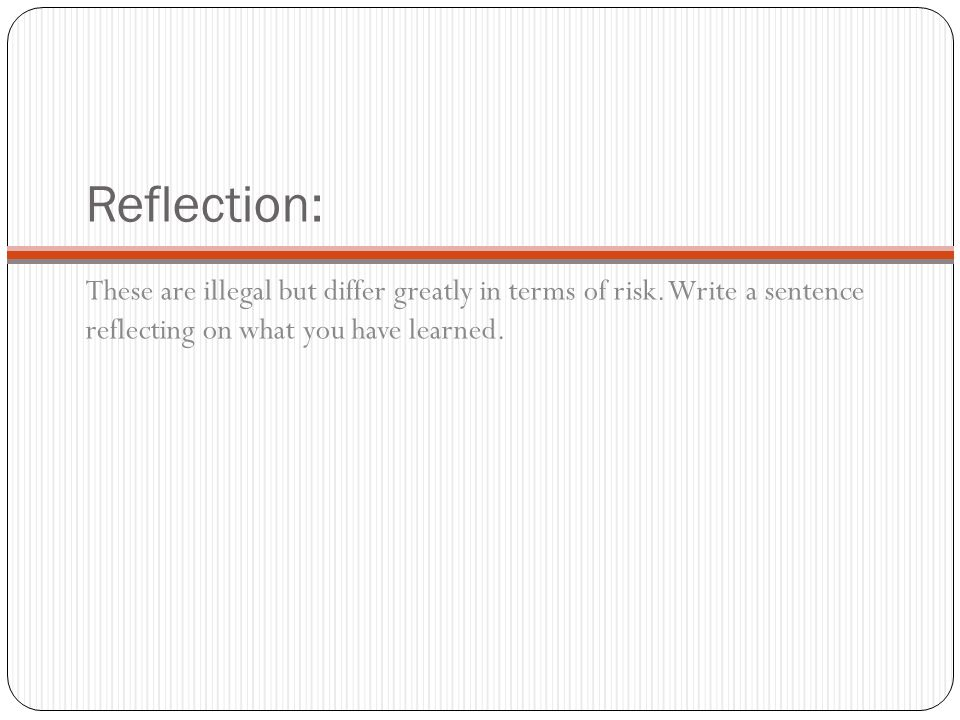 Reflection: These are illegal but differ greatly in terms of risk. Write a sentence reflecting on what you have learned.