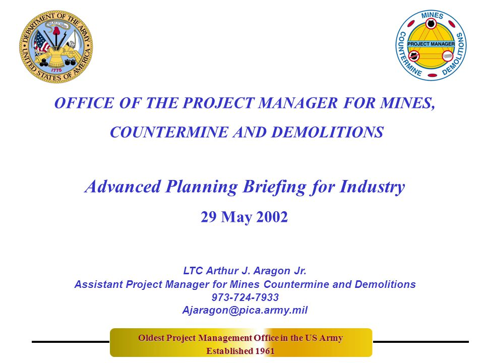 OFFICE OF THE PROJECT MANAGER FOR MINES, COUNTERMINE AND DEMOLITIONS Advanced Planning Briefing for Industry 29 May 2002 Oldest Project Management Office in the US Army Established 1961 LTC Arthur J.