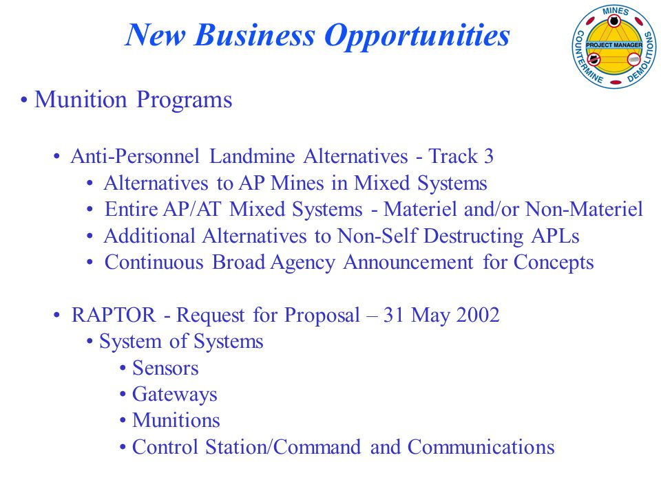 New Business Opportunities Munition Programs Anti-Personnel Landmine Alternatives - Track 3 Alternatives to AP Mines in Mixed Systems Entire AP/AT Mixed Systems - Materiel and/or Non-Materiel Additional Alternatives to Non-Self Destructing APLs Continuous Broad Agency Announcement for Concepts RAPTOR - Request for Proposal – 31 May 2002 System of Systems Sensors Gateways Munitions Control Station/Command and Communications