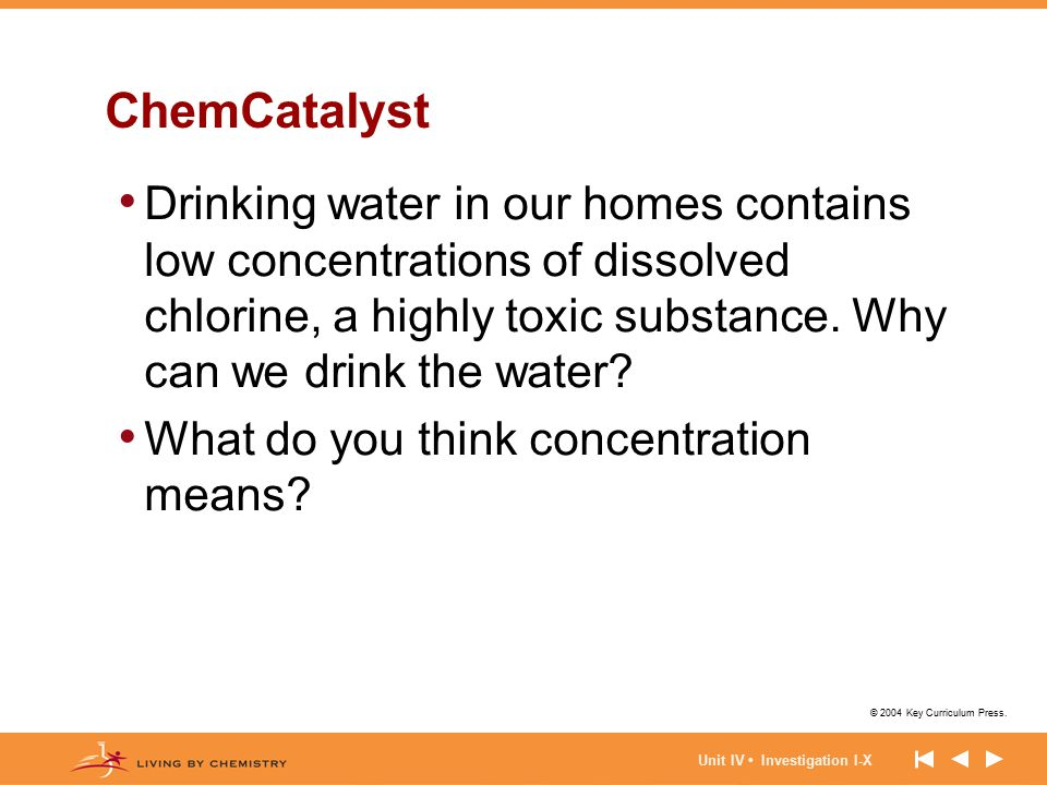 © 2004 Key Curriculum Press. Unit IV Investigation I-X ChemCatalyst Drinking water in our homes contains low concentrations of dissolved chlorine, a h