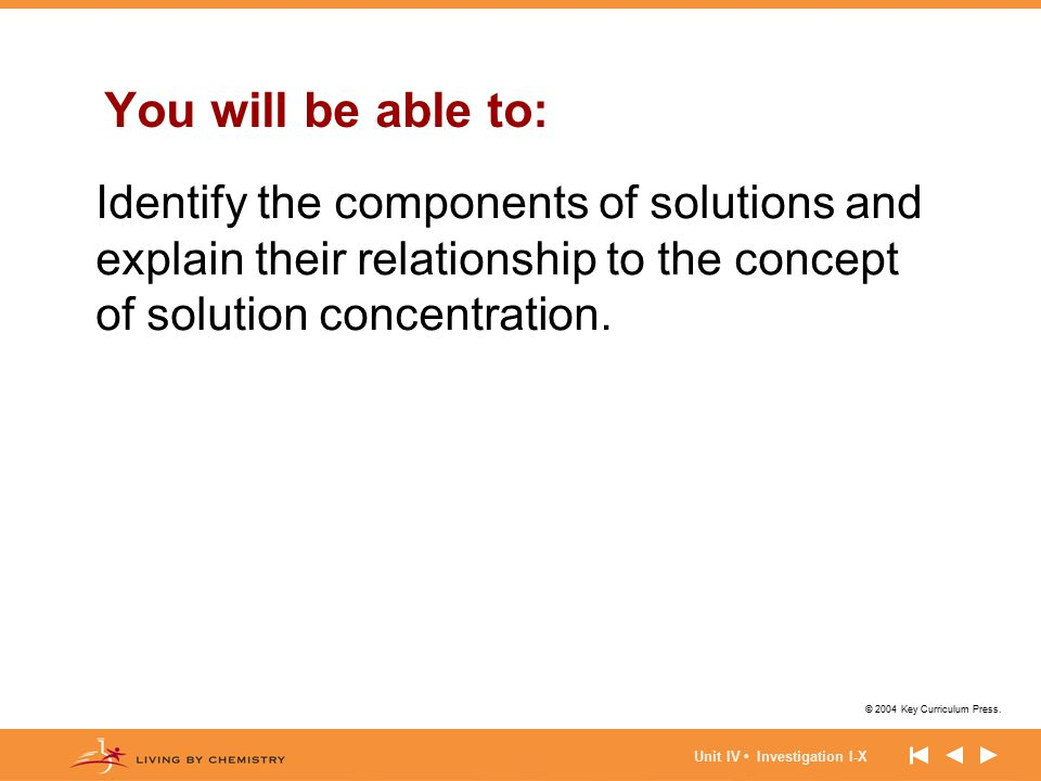 © 2004 Key Curriculum Press. Unit IV Investigation I-X You will be able to: Identify the components of solutions and explain their relationship to the