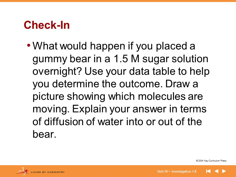 © 2004 Key Curriculum Press. Unit IV Investigation I-X Check-In What would happen if you placed a gummy bear in a 1.5 M sugar solution overnight? Use