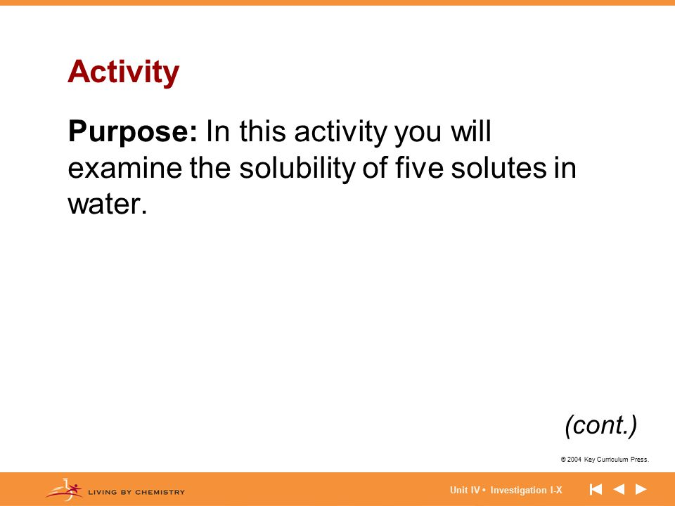 © 2004 Key Curriculum Press. Unit IV Investigation I-X Activity Purpose: In this activity you will examine the solubility of five solutes in water. (c
