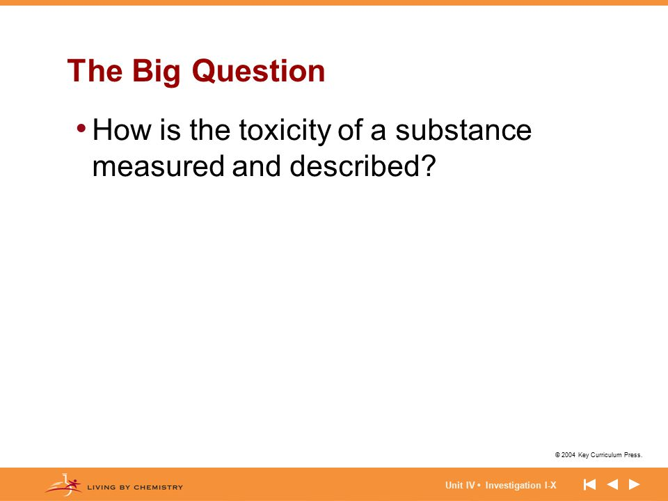 © 2004 Key Curriculum Press. Unit IV Investigation I-X The Big Question How is the toxicity of a substance measured and described?