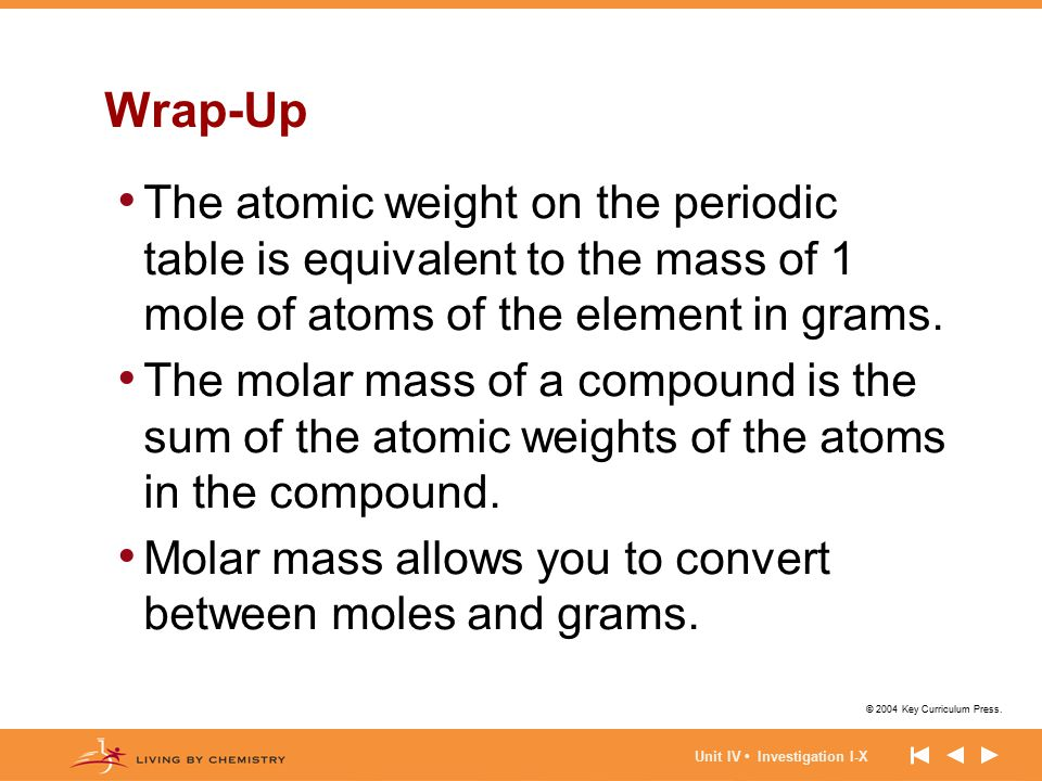 © 2004 Key Curriculum Press. Unit IV Investigation I-X Wrap-Up The atomic weight on the periodic table is equivalent to the mass of 1 mole of atoms of