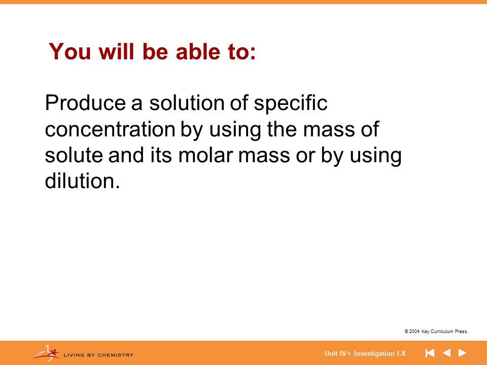 © 2004 Key Curriculum Press. Unit IV Investigation I-X You will be able to: Produce a solution of specific concentration by using the mass of solute a