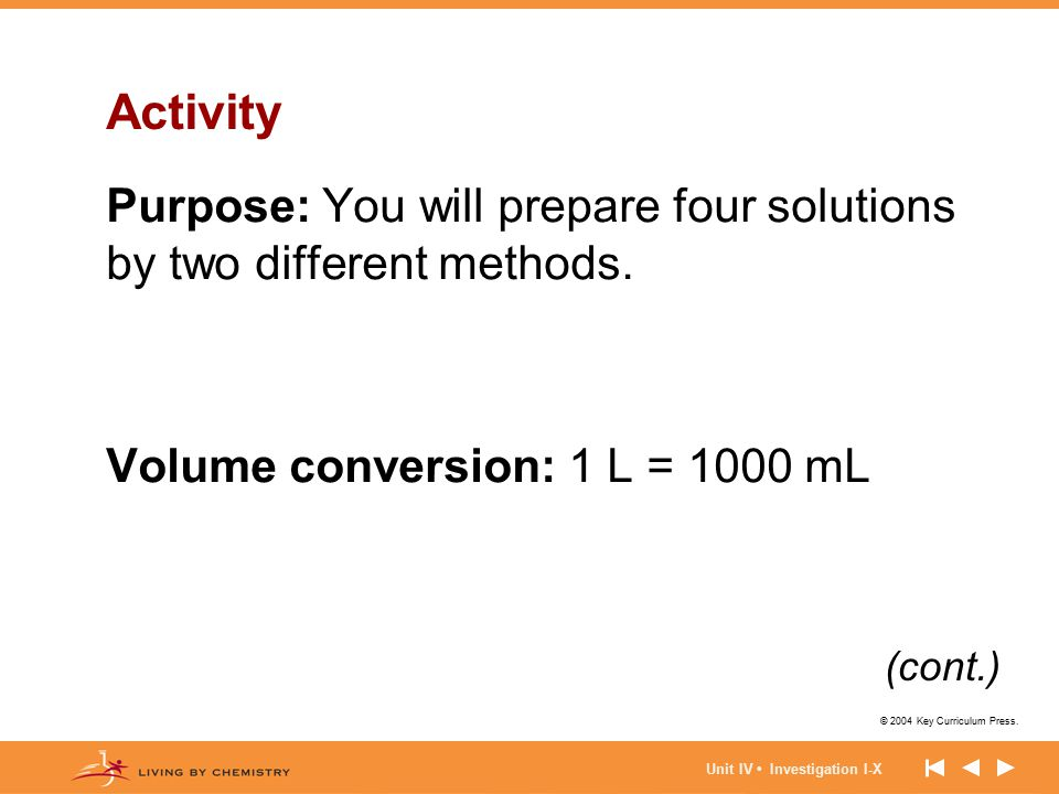 © 2004 Key Curriculum Press. Unit IV Investigation I-X Activity Purpose: You will prepare four solutions by two different methods. Volume conversion: