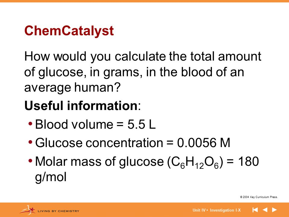 © 2004 Key Curriculum Press. Unit IV Investigation I-X ChemCatalyst How would you calculate the total amount of glucose, in grams, in the blood of an