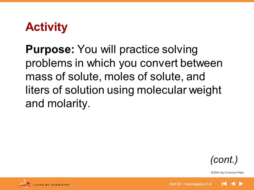 © 2004 Key Curriculum Press. Unit IV Investigation I-X Activity Purpose: You will practice solving problems in which you convert between mass of solut