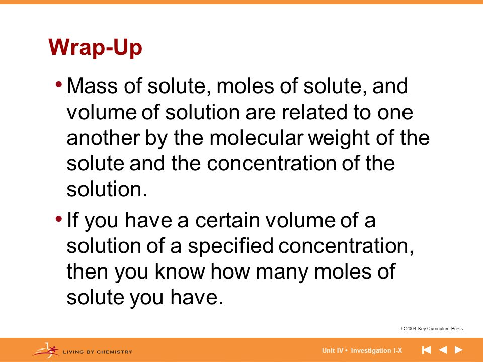© 2004 Key Curriculum Press. Unit IV Investigation I-X Wrap-Up Mass of solute, moles of solute, and volume of solution are related to one another by t