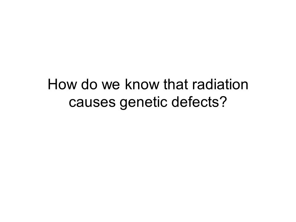 How do we know that radiation causes genetic defects
