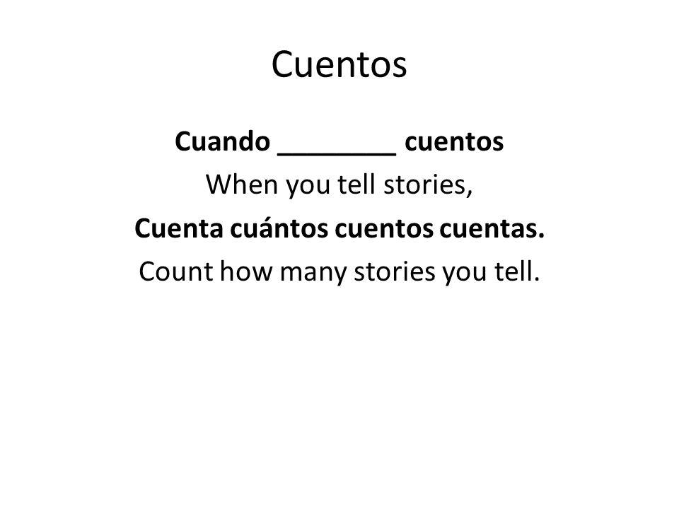 Cuentos Cuando ________ cuentos When you tell stories, Cuenta cuántos cuentos cuentas.