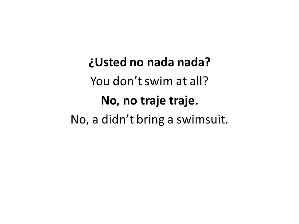 ¿Usted no nada nada You don't swim at all No, no traje traje. No, a didn't bring a swimsuit.