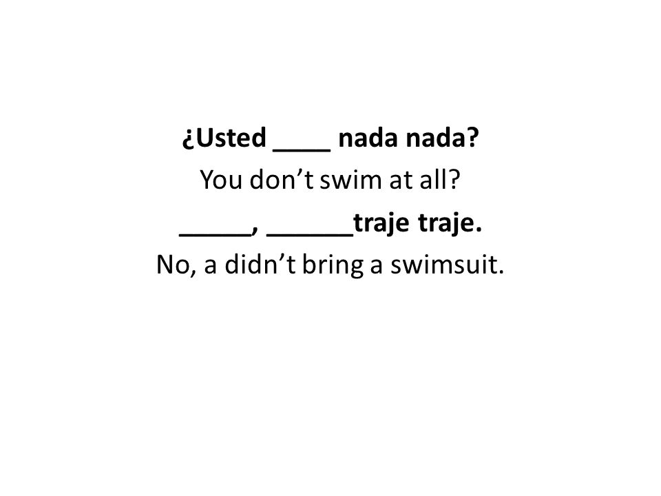 ¿Usted ____ nada nada. You don't swim at all. _____, ______traje traje.