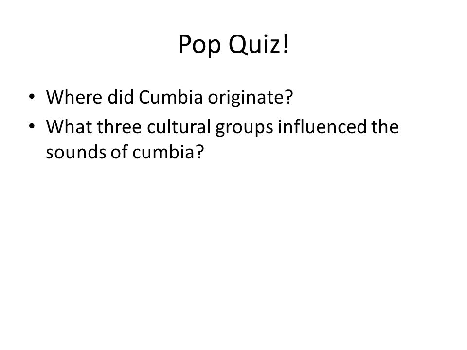 Pop Quiz! Where did Cumbia originate What three cultural groups influenced the sounds of cumbia