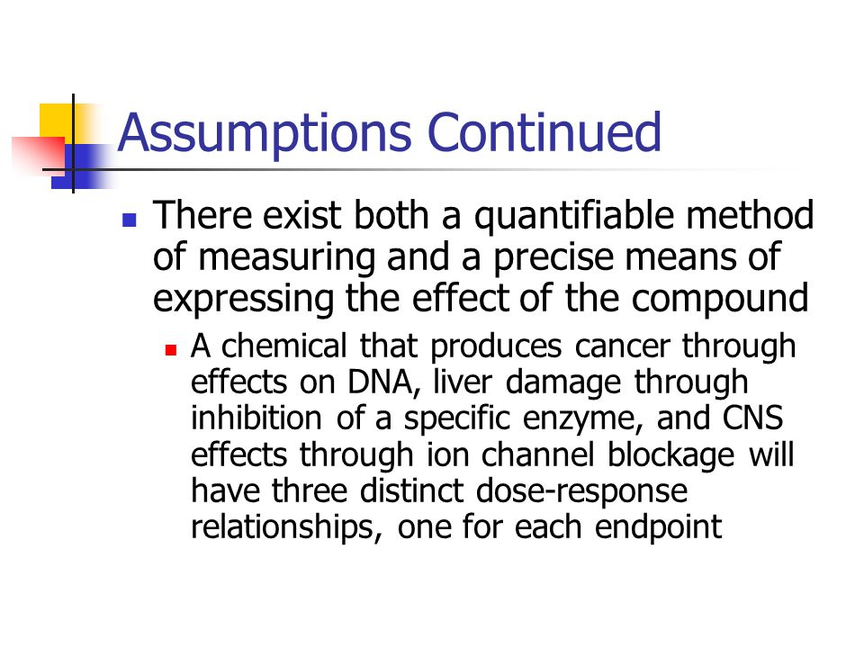 Assumptions Continued There exist both a quantifiable method of measuring and a precise means of expressing the effect of the compound A chemical that