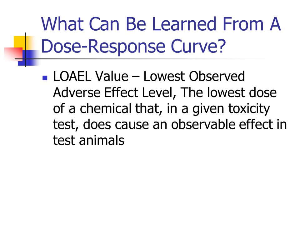 What Can Be Learned From A Dose-Response Curve? LOAEL Value – Lowest Observed Adverse Effect Level, The lowest dose of a chemical that, in a given tox