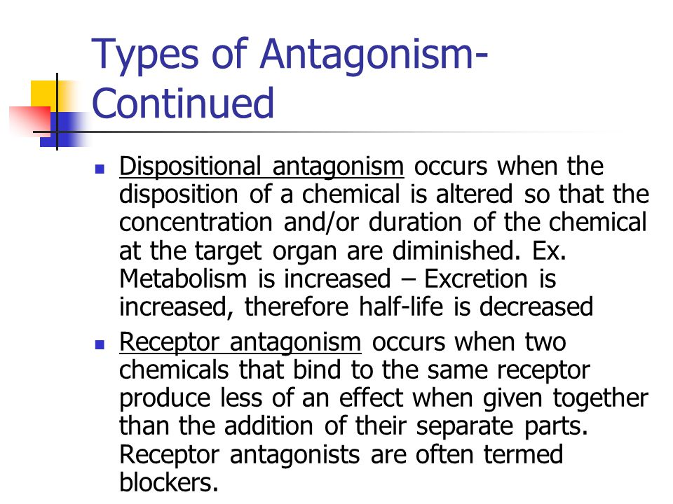 Types of Antagonism- Continued Dispositional antagonism occurs when the disposition of a chemical is altered so that the concentration and/or duration