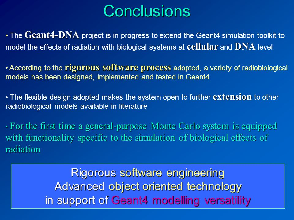 Rigorous software engineering Advanced object oriented technology in support of Geant4 modelling versatility Conclusions Geant4-DNA cellularDNA The Geant4-DNA project is in progress to extend the Geant4 simulation toolkit to model the effects of radiation with biological systems at cellular and DNA level rigorous software process According to the rigorous software process adopted, a variety of radiobiological models has been designed, implemented and tested in Geant4 extension The flexible design adopted makes the system open to further extension to other radiobiological models available in literature For the first time a general-purpose Monte Carlo system is equipped with functionality specific to the simulation of biological effects of radiation For the first time a general-purpose Monte Carlo system is equipped with functionality specific to the simulation of biological effects of radiation