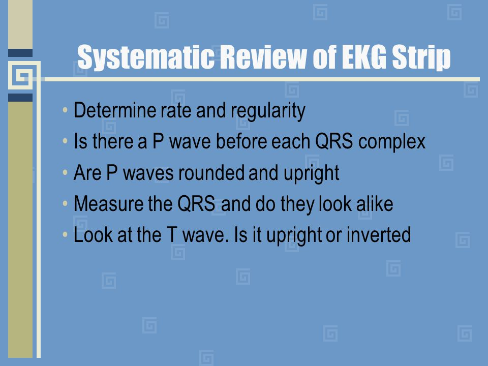 Systematic Review of EKG Strip Determine rate and regularity Is there a P wave before each QRS complex Are P waves rounded and upright Measure the QRS