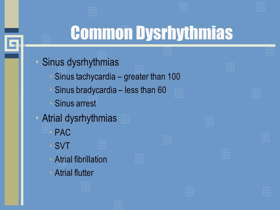 Common Dysrhythmias Sinus dysrhythmias Sinus tachycardia – greater than 100 Sinus bradycardia – less than 60 Sinus arrest Atrial dysrhythmias PAC SVT