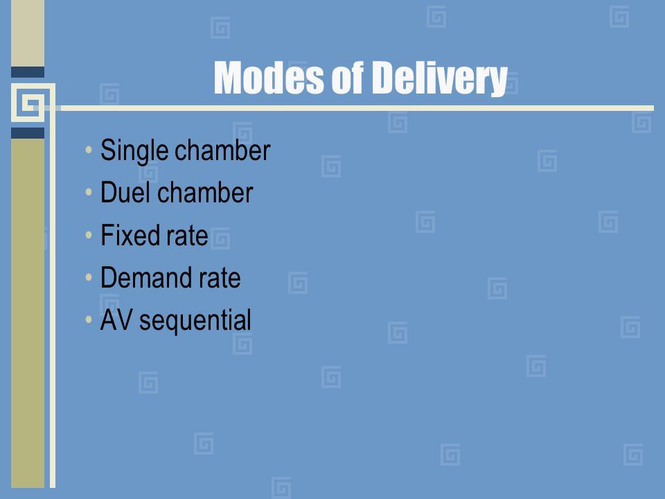 Modes of Delivery Single chamber Duel chamber Fixed rate Demand rate AV sequential