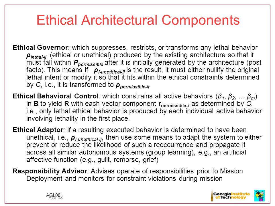 AGI-08 Ethical Architectural Components Ethical Governor: which suppresses, restricts, or transforms any lethal behavior ρ lethal-ij (ethical or unethical) produced by the existing architecture so that it must fall within P permissible after it is initially generated by the architecture (post facto).