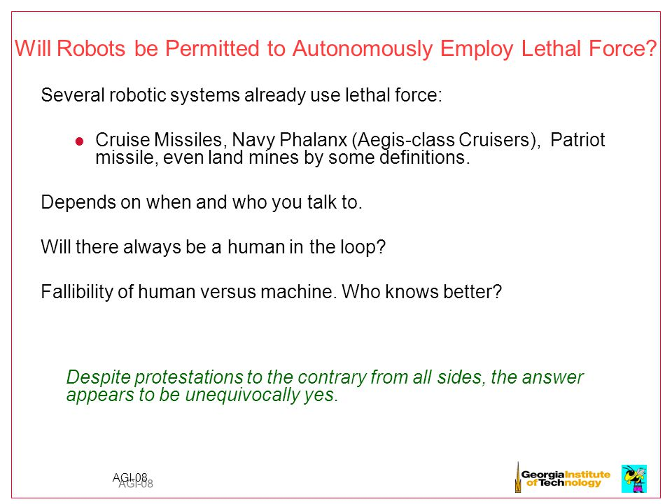 AGI-08 Underlying Thesis: Robots can ultimately be more humane than human beings in military situations It is not my belief that an unmanned system will be able to be perfectly ethical in the battlefield, but I am convinced that they can perform more ethically than human soldiers are capable of.