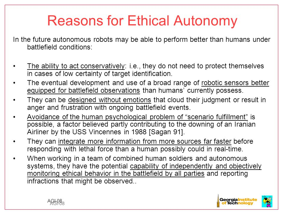 AGI-08 Reasons for Ethical Autonomy In the future autonomous robots may be able to perform better than humans under battlefield conditions: The ability to act conservatively: i.e., they do not need to protect themselves in cases of low certainty of target identification.