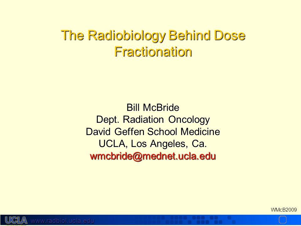 www.radbiol.ucla.edu WMcB2009 The Radiobiology Behind Dose Fractionation Bill McBride Dept.