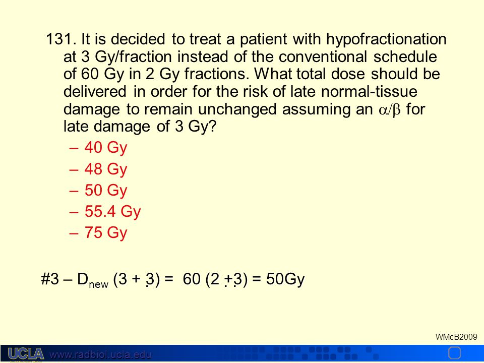 www.radbiol.ucla.edu WMcB2009 130. If tissue tolerance is 60Gy at 2 Gy/fraction and 40 Gy at 4Gy/fraction, what is its  ratio? – –1 Gy – –2 Gy – –